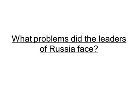 What problems did the leaders of Russia face?.