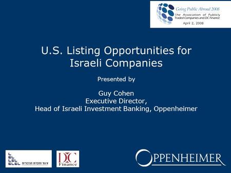 U.S. Listing Opportunities for Israeli Companies Presented by Guy Cohen Executive Director, Head of Israeli Investment Banking, Oppenheimer April 2, 2008.