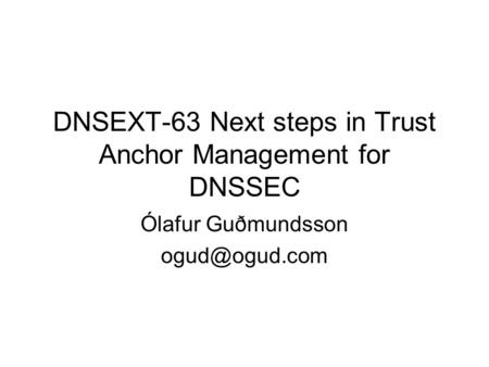 DNSEXT-63 Next steps in Trust Anchor Management for DNSSEC Ólafur Guðmundsson