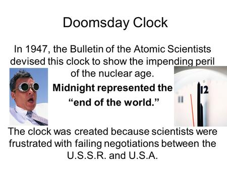 Doomsday Clock In 1947, the Bulletin of the Atomic Scientists devised this clock to show the impending peril of the nuclear age. Midnight represented the.