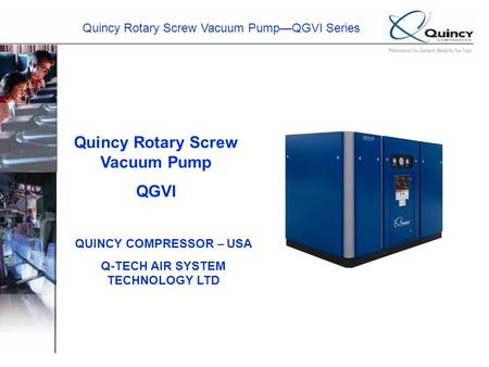 Quincy Rotary Screw Vacuum Pump—QGVI Series Quincy Rotary Screw Vacuum Pump QGVI QUINCY COMPRESSOR – USA Q-TECH AIR SYSTEM TECHNOLOGY LTD.
