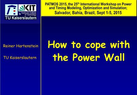 How to cope with the Power Wall Reiner Hartenstein TU Kaiserslautern PATMOS 2015, the 25 th International Workshop on Power and Timing Modeling, Optimization.