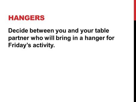 HANGERS Decide between you and your table partner who will bring in a hanger for Friday's activity.