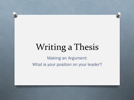 Writing a Thesis Making an Argument: What is your position on your leader?
