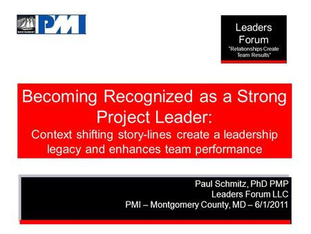 Becoming Recognized as a Strong Project Leader: Context shifting story-lines create a leadership legacy and enhances team performance Paul Schmitz, PhD.