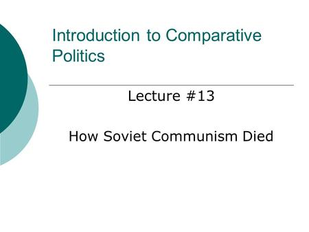 Introduction to Comparative Politics Lecture #13 How Soviet Communism Died.