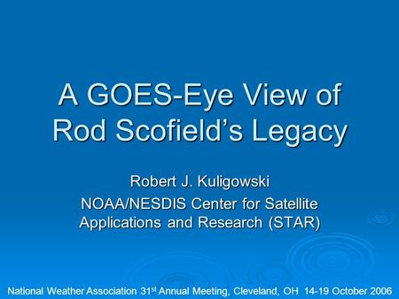 A GOES-Eye View of Rod Scofield's Legacy Robert J. Kuligowski NOAA/NESDIS Center for Satellite Applications and Research (STAR) National Weather Association.