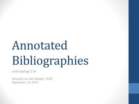 Annotated Bibliographies Anthropology 218 Suzanne van den Hoogen, MLIS September 12, 2014.