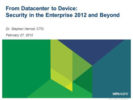 © 2010 VMware Inc. All rights reserved From Datacenter to Device: Security in the Enterprise 2012 and Beyond Dr. Stephen Herrod, CTO February 27, 2012.
