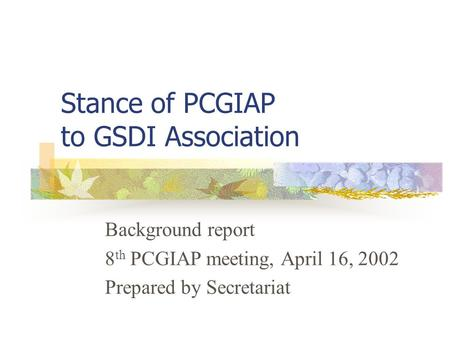 Stance of PCGIAP to GSDI Association Background report 8 th PCGIAP meeting, April 16, 2002 Prepared by Secretariat.