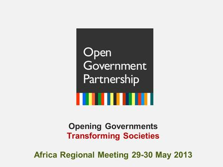 Opening Governments Transforming Societies Africa Regional Meeting 29-30 May 2013.