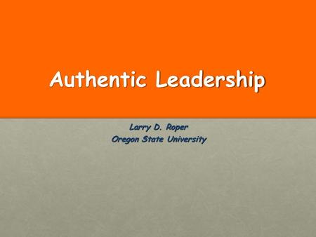 Authentic Leadership Larry D. Roper Oregon State University.
