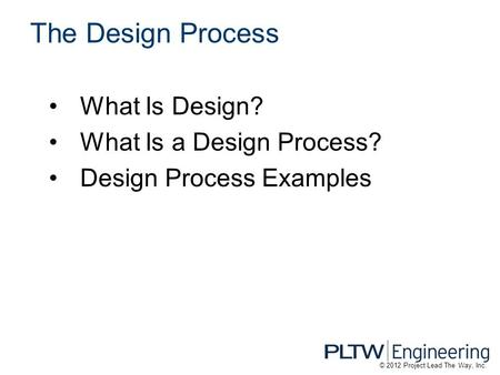 What Is Design? What Is a Design Process? Design Process Examples The Design Process © 2012 Project Lead The Way, Inc.