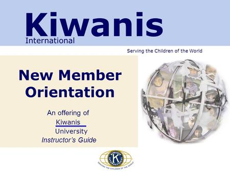 Serving the Children of the World New Member Orientation An offering of Kiwanis University Instructor's Guide Kiwanis International.