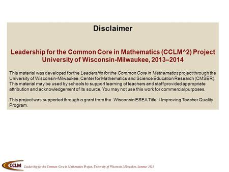 Leadership for the Common Core in Mathematics Project, University of Wisconsin-Milwaukee, Summer 2013 Disclaimer Leadership for the Common Core in Mathematics.