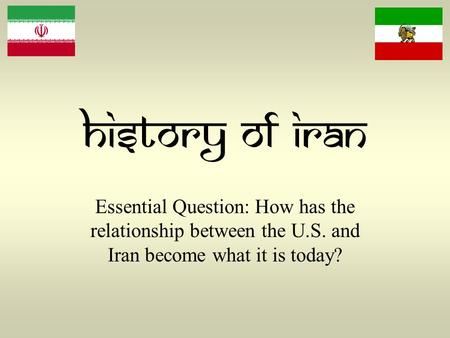 History of Iran Essential Question: How has the relationship between the U.S. and Iran become what it is today?