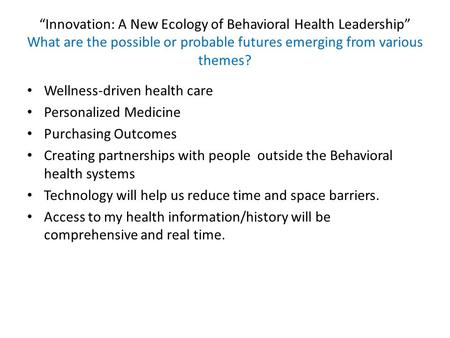 """Innovation: A New Ecology of Behavioral Health Leadership"" What are the possible or probable futures emerging from various themes? Wellness-driven health."