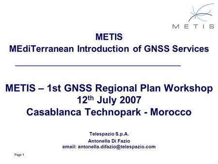 Page 1 METIS MEdiTerranean Introduction of GNSS Services METIS – 1st GNSS Regional Plan Workshop 12 th July 2007 Casablanca Technopark - Morocco Telespazio.