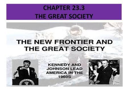 CHAPTER 23.3 THE GREAT SOCIETY. DID YOU KNOW? LYNDON JOHNSON TAUGHT ENGLISH AT THE SAM HOUSTAN HIGH SCHOOL IN HOUSTAN, TEXAS.