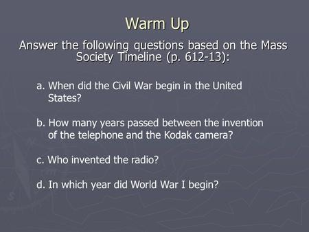 Warm Up Answer the following questions based on the Mass Society Timeline (p. 612-13): a. When did the Civil War begin in the United States? b. How many.