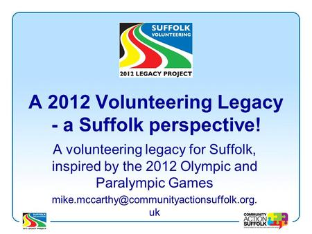A 2012 Volunteering Legacy - a Suffolk perspective! A volunteering legacy for Suffolk, inspired by the 2012 Olympic and Paralympic Games