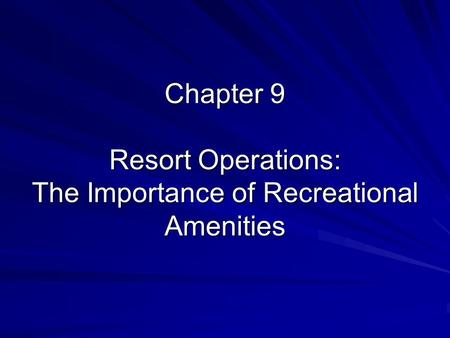 Chapter 9 Resort Operations: The Importance of Recreational Amenities.