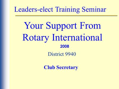 Leaders-elect Training Seminar Your Support From Rotary International 2008 District 9940 Club Secretary.