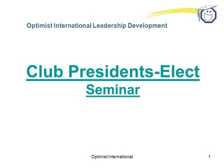 Optimist International1 Optimist International Leadership Development Club Presidents-Elect Seminar.