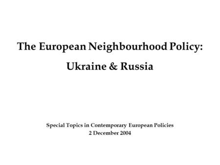 The European Neighbourhood Policy: Ukraine & Russia Special Topics in Contemporary European Policies 2 December 2004.