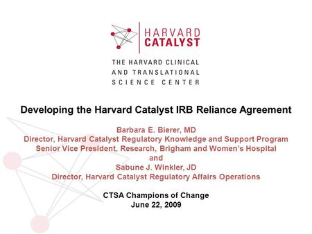 Developing the Harvard Catalyst IRB Reliance Agreement Barbara E. Bierer, MD Director, Harvard Catalyst Regulatory Knowledge and Support Program Senior.