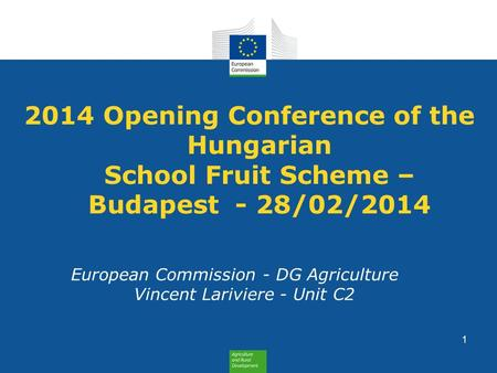 2014 Opening Conference of the Hungarian School Fruit Scheme – Budapest - 28/02/2014 European Commission - DG Agriculture Vincent Lariviere - Unit C2 1.