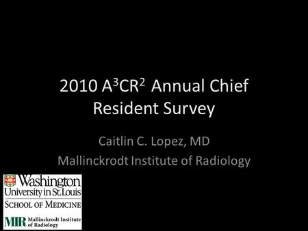 2010 A 3 CR 2 Annual Chief Resident Survey Caitlin C. Lopez, MD Mallinckrodt Institute of Radiology.