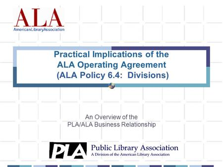 Practical Implications of the ALA Operating Agreement (ALA Policy 6.4: Divisions) An Overview of the PLA/ALA Business Relationship.