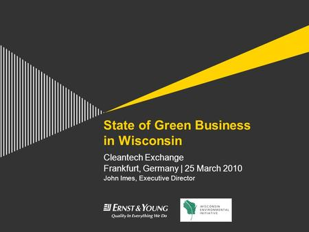 State of Green Business in Wisconsin Cleantech Exchange Frankfurt, Germany | 25 March 2010 John Imes, Executive Director.