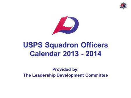 USPS Squadron Officers Calendar – 2013 - 2014 USPS Leadership Development Committee Stf/Cdr R. P. Davis, AP AS&PS & NVSPS USPS Squadron Officers Calendar.