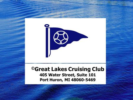 © Great Lakes Cruising Club 405 Water Street, Suite 101 Port Huron, MI 48060-5469.