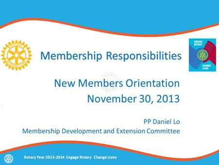 Rotary Year 2013-2014 Engage Rotary Change Lives Membership Responsibilities New Members Orientation November 30, 2013 PP Daniel Lo Membership Development.