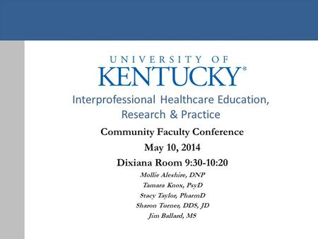 Interprofessional Healthcare Education, Research & Practice Community Faculty Conference May 10, 2014 Dixiana Room 9:30-10:20 Mollie Aleshire, DNP Tamara.