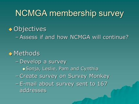 NCMGA membership survey  Objectives –Assess if and how NCMGA will continue?  Methods –Develop a survey  Sonja, Leslie, Pam and Cynthia –Create survey.