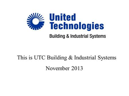 November 2013 This is UTC Building & Industrial Systems.