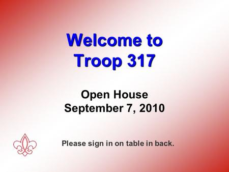 Welcome to Troop 317 Open House Welcome to Troop 317 Open House September 7, 2010 Please sign in on table in back.