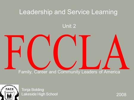 Unit 2 Family, Career and Community Leaders of America Leadership and Service Learning Tonja Bolding Lakeside High School 2008.