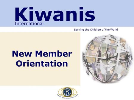 Serving the Children of the World New Member Orientation Kiwanis International.