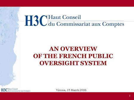 1 AN OVERVIEW OF THE FRENCH PUBLIC OVERSIGHT SYSTEM Vienna, 15 March 2006.