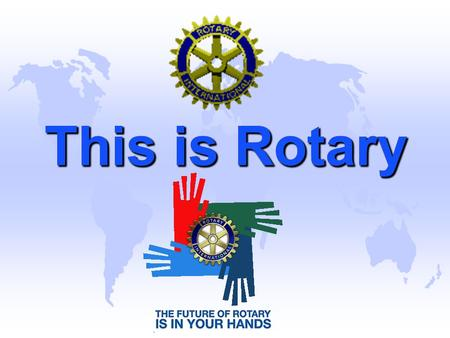 This is Rotary. Rotary is an International Organization u Rotary International is an association of 1,280,550 members in 32,126 Rotary Clubs in 200+ countries.