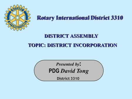 Presented by : PDG David Tong District 3310 DISTRICT ASSEMBLY TOPIC: DISTRICT INCORPORATION DISTRICT ASSEMBLY TOPIC: DISTRICT INCORPORATION Rotary International.