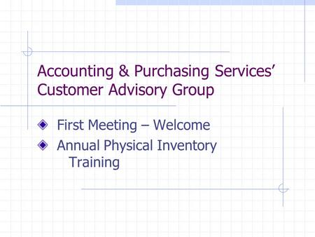 Accounting & Purchasing Services' Customer Advisory Group First Meeting – Welcome Annual Physical Inventory Training.
