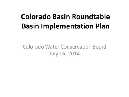 Colorado Basin Roundtable Basin Implementation Plan Colorado Water Conservation Board July 16, 2014.