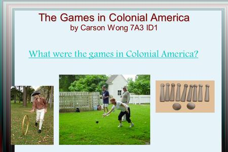 The Games in Colonial America The Games in Colonial America by Carson Wong 7A3 ID1 What were the games in Colonial America?