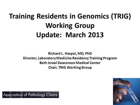 Training Residents in Genomics (TRIG) Working Group Update: March 2013 Richard L. Haspel, MD, PhD Director, Laboratory Medicine Residency Training Program.